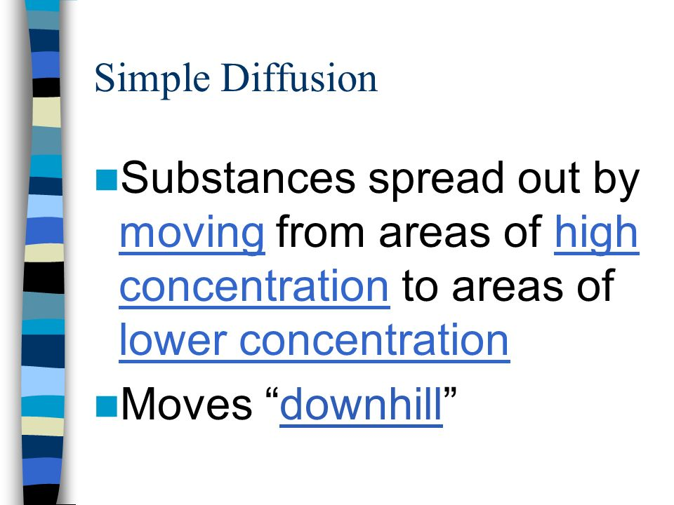 Simple Diffusion Substances spread out by moving from areas of high concentration to areas of lower concentration Moves downhill