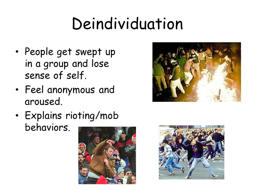 Deindividuation People get swept up in a group and lose sense of self. Feel anonymous and aroused. Explains rioting/mob behaviors.