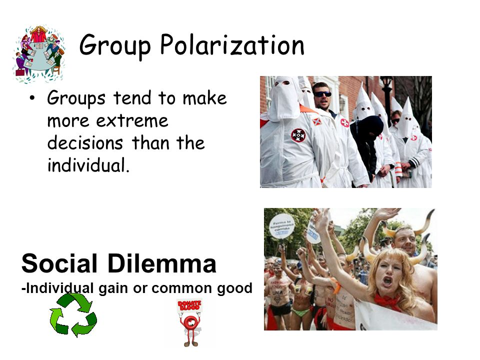 Group Polarization Groups tend to make more extreme decisions than the individual. Social Dilemma -Individual gain or common good