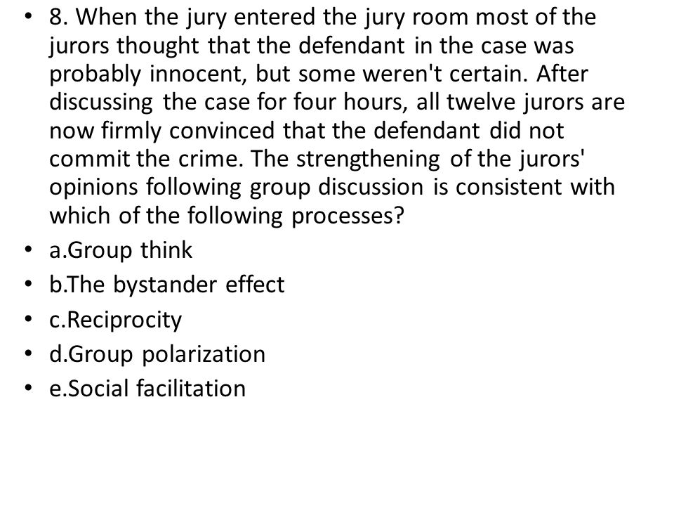 8. When the jury entered the jury room most of the jurors thought that the defendant in the case was probably innocent, but some weren't certain. Afte