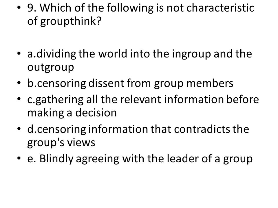 9. Which of the following is not characteristic of groupthink? a.dividing the world into the ingroup and the outgroup b.censoring dissent from group m