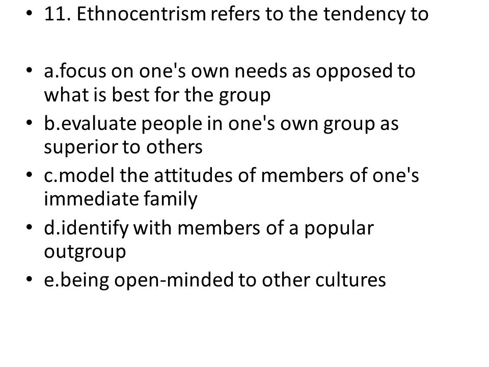 11. Ethnocentrism refers to the tendency to a.focus on one's own needs as opposed to what is best for the group b.evaluate people in one's own group a