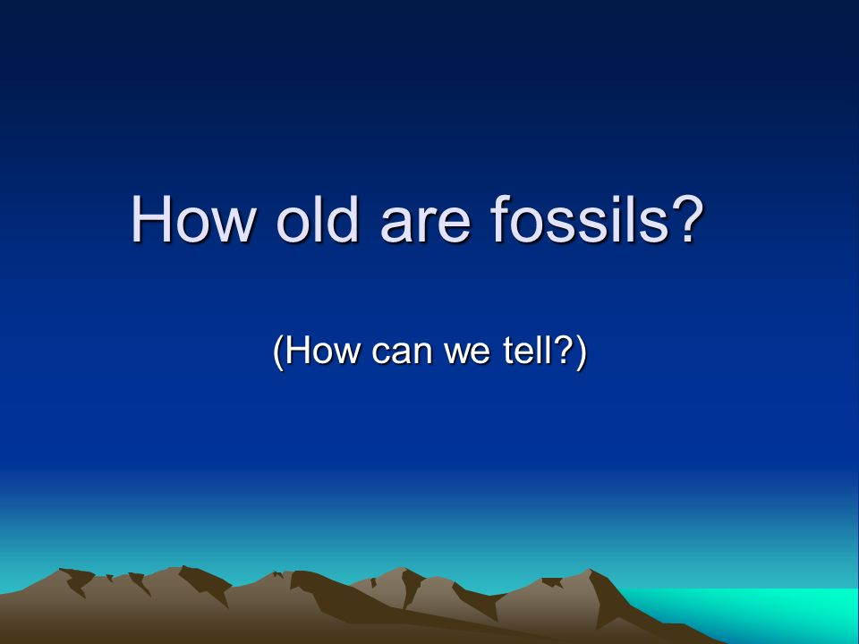 How old are fossils? (How can we tell?)