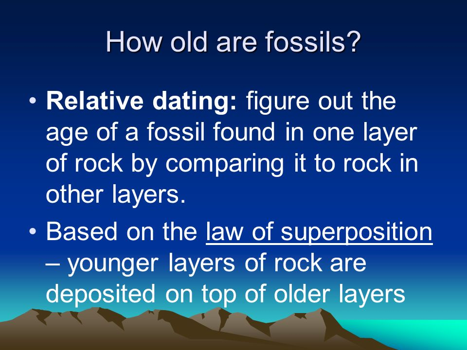 How old are fossils? Relative dating: figure out the age of a fossil found in one layer of rock by comparing it to rock in other layers. Based on the
