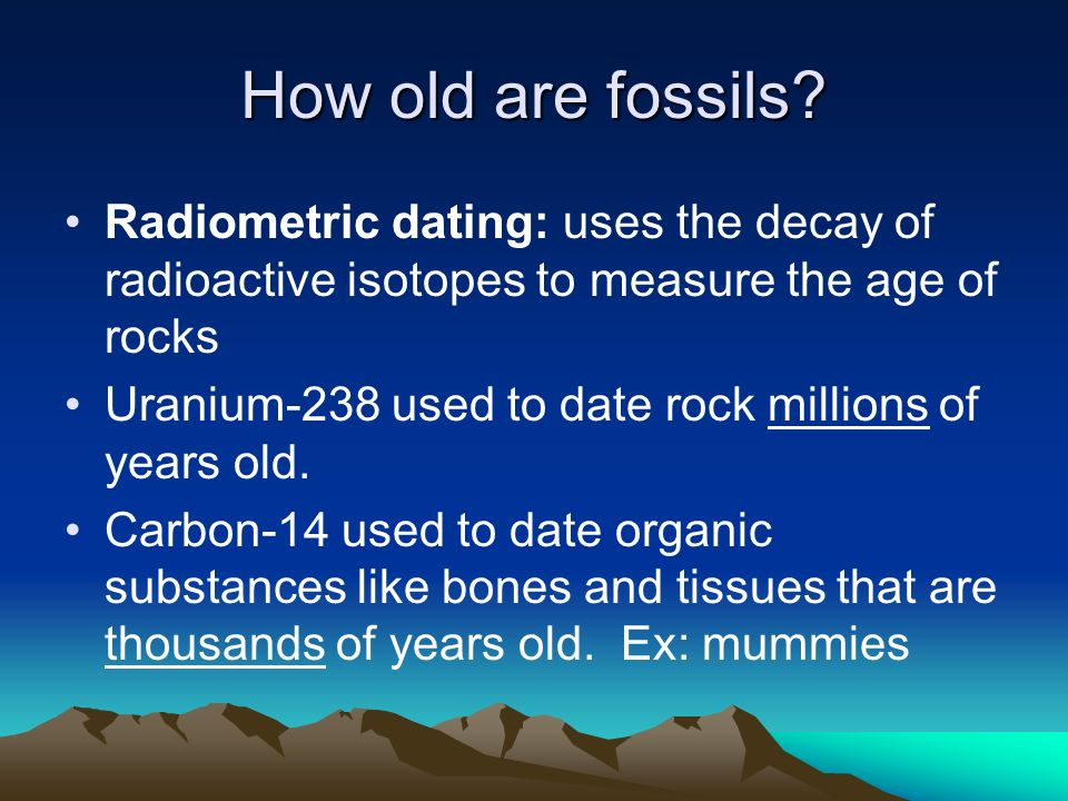 How old are fossils? Radiometric dating: uses the decay of radioactive isotopes to measure the age of rocks Uranium-238 used to date rock millions of