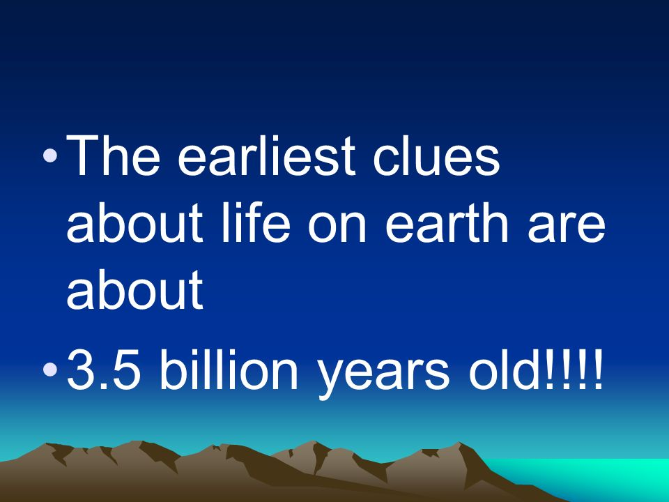 The earliest clues about life on earth are about 3.5 billion years old!!!!