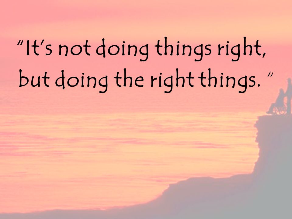 It s not doing things right, but doing the right things.