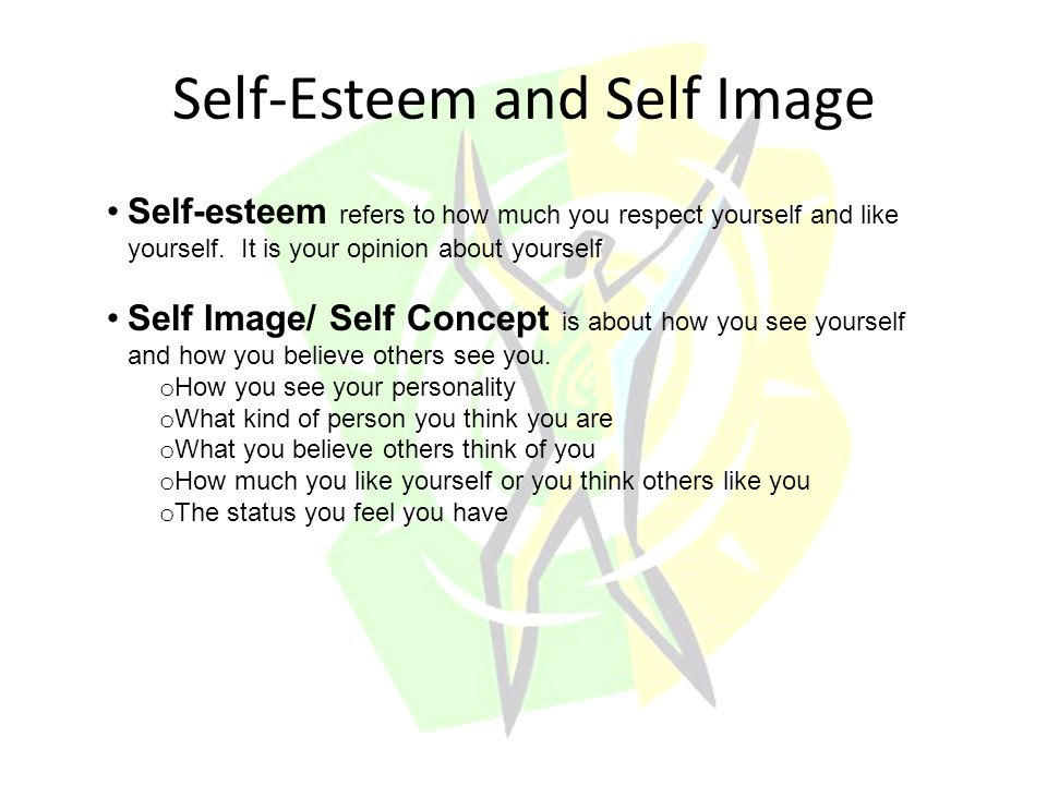 Self-Esteem and Self Image Self-esteem refers to how much you respect yourself and like yourself.