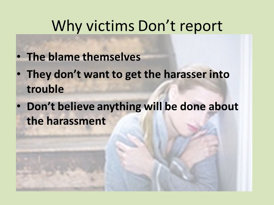 Why victims Dont report The blame themselves They dont want to get the harasser into trouble Dont believe anything will be done about the harassment