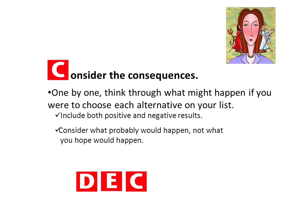 onsider the consequences. One by one, think through what might happen if you were to choose each alternative on your list. Include both positive and n