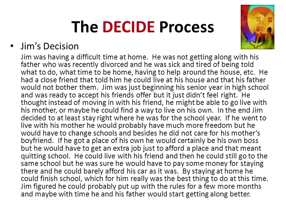 The DECIDE Process Jims Decision Jim was having a difficult time at home. He was not getting along with his father who was recently divorced and he wa