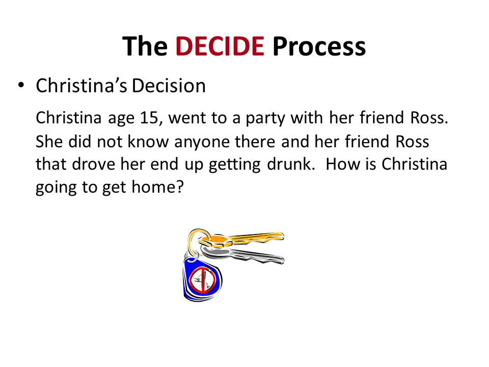 The DECIDE Process Christinas Decision Christina age 15, went to a party with her friend Ross. She did not know anyone there and her friend Ross that