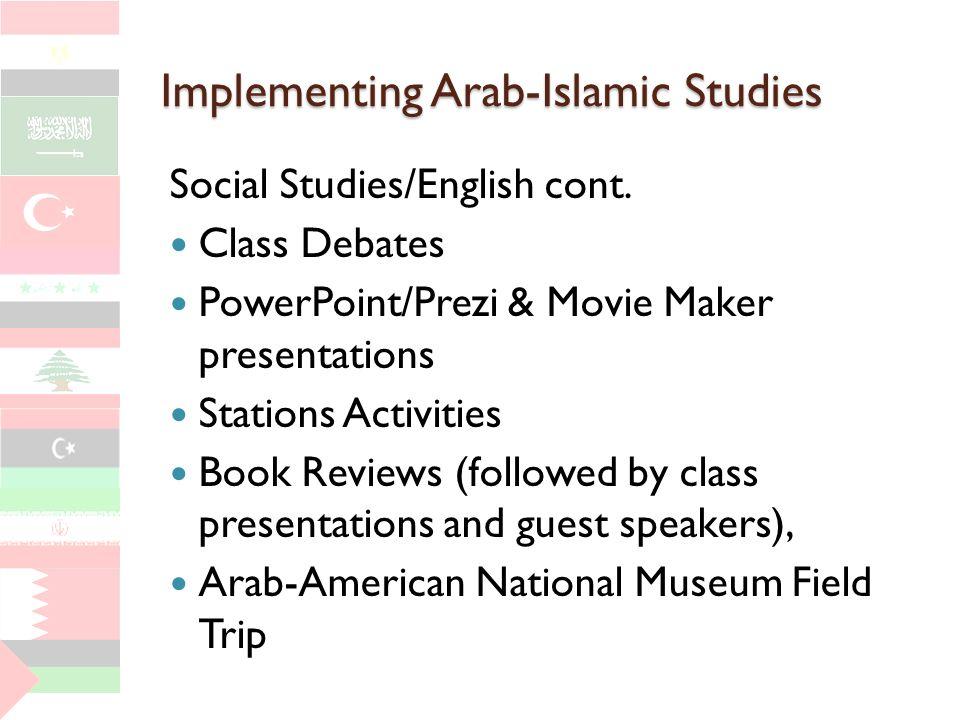 Implementing Arab-Islamic Studies Social Studies/English cont. Class Debates PowerPoint/Prezi & Movie Maker presentations Stations Activities Book Rev