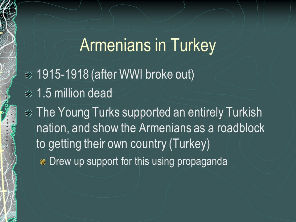 Armenians in Turkey 1915-1918 (after WWI broke out) 1.5 million dead The Young Turks supported an entirely Turkish nation, and show the Armenians as a roadblock to getting their own country (Turkey) Drew up support for this using propaganda