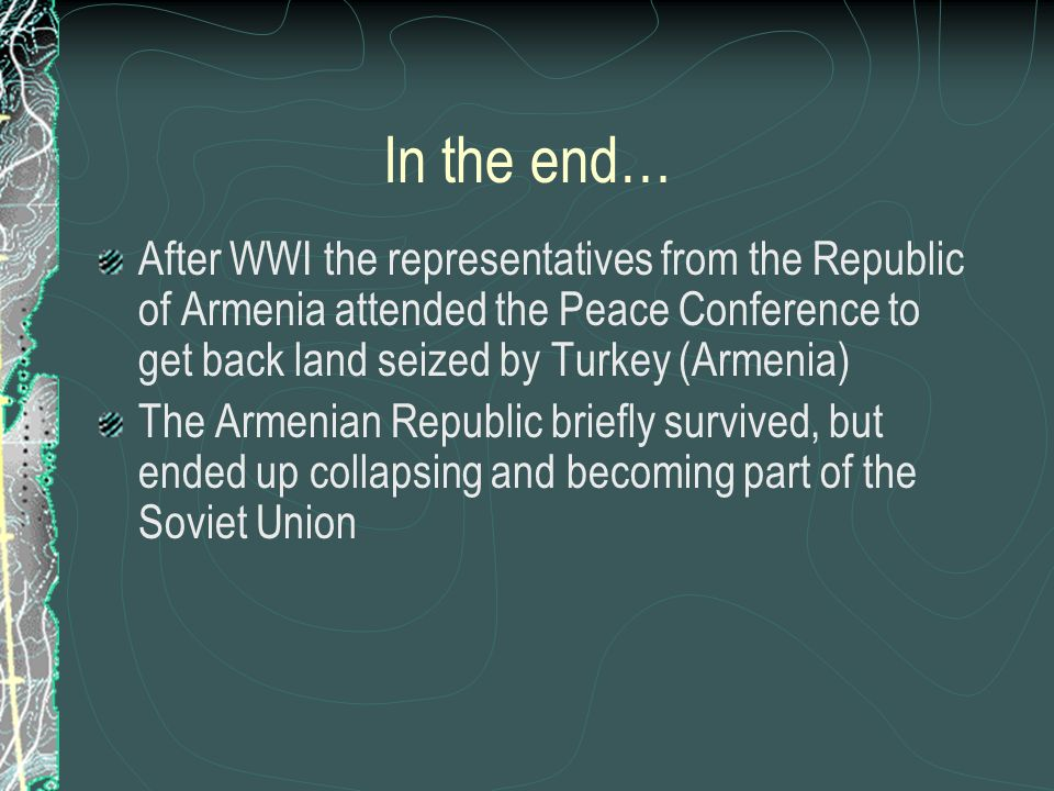 In the end… After WWI the representatives from the Republic of Armenia attended the Peace Conference to get back land seized by Turkey (Armenia) The Armenian Republic briefly survived, but ended up collapsing and becoming part of the Soviet Union