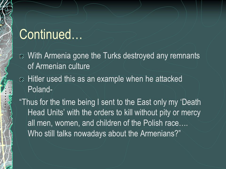 Continued… With Armenia gone the Turks destroyed any remnants of Armenian culture Hitler used this as an example when he attacked Poland- Thus for the time being I sent to the East only my Death Head Units with the orders to kill without pity or mercy all men, women, and children of the Polish race….
