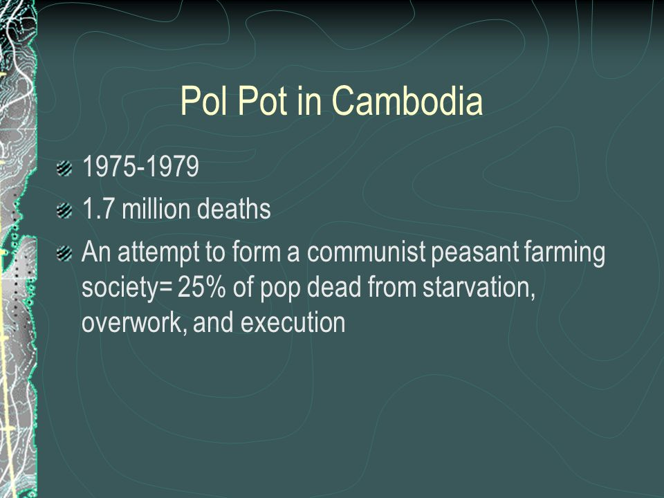 Pol Pot in Cambodia 1975-1979 1.7 million deaths An attempt to form a communist peasant farming society= 25% of pop dead from starvation, overwork, and execution