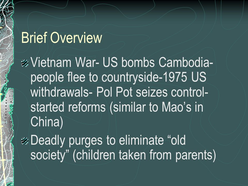 Brief Overview Vietnam War- US bombs Cambodia- people flee to countryside-1975 US withdrawals- Pol Pot seizes control- started reforms (similar to Maos in China) Deadly purges to eliminate old society (children taken from parents)