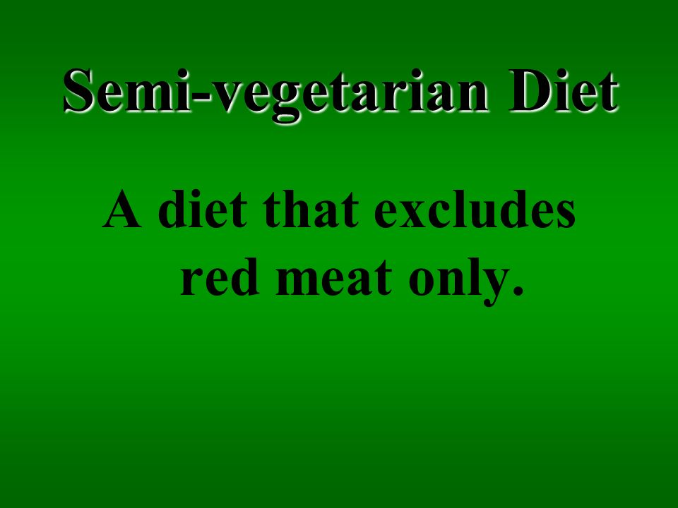 Semi-vegetarian Diet A diet that excludes red meat only.