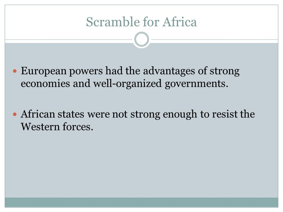 Scramble for Africa European powers had the advantages of strong economies and well-organized governments. African states were not strong enough to re