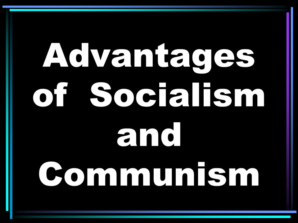 Advantages of Socialism and Communism