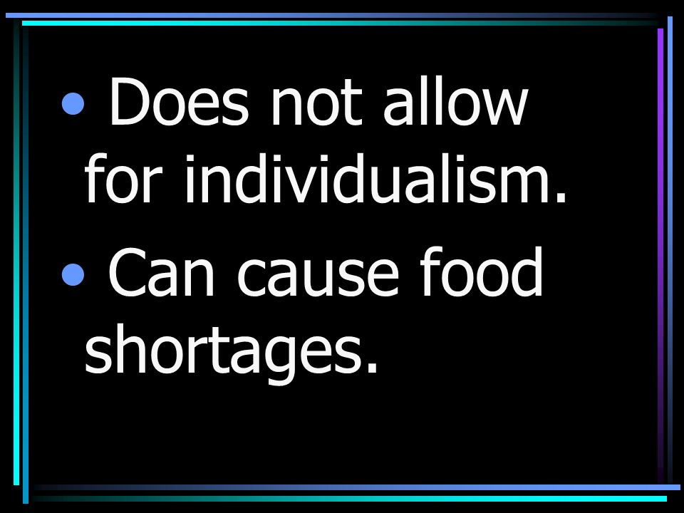 Does not allow for individualism. Can cause food shortages.