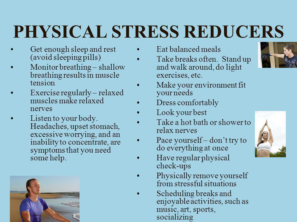 PHYSICAL STRESS REDUCERS Get enough sleep and rest (avoid sleeping pills) Monitor breathing – shallow breathing results in muscle tension Exercise regularly – relaxed muscles make relaxed nerves Listen to your body.