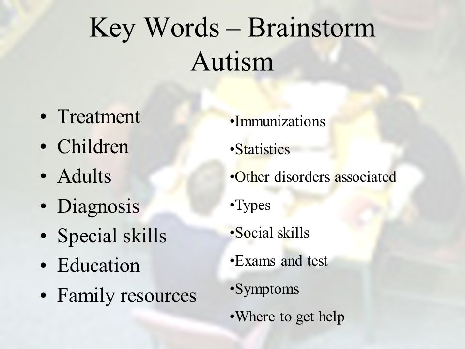 Key Words – Brainstorm Autism Treatment Children Adults Diagnosis Special skills Education Family resources Immunizations Statistics Other disorders associated Types Social skills Exams and test Symptoms Where to get help