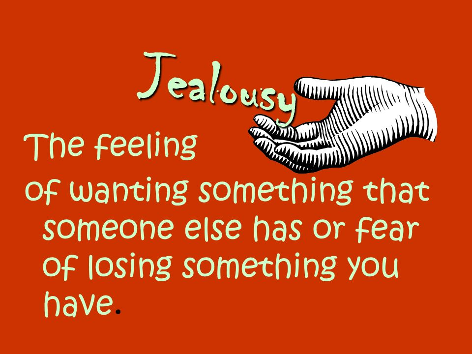 Jealousy The feeling of wanting something that someone else has or fear of losing something you have.