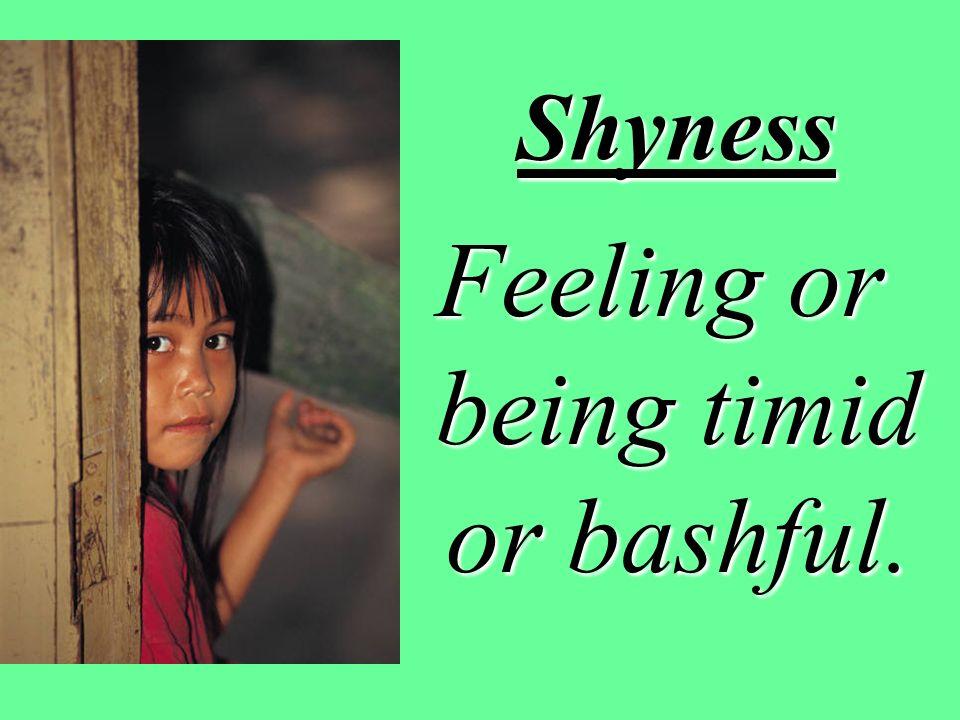 Shyness Feeling or being timid or bashful.