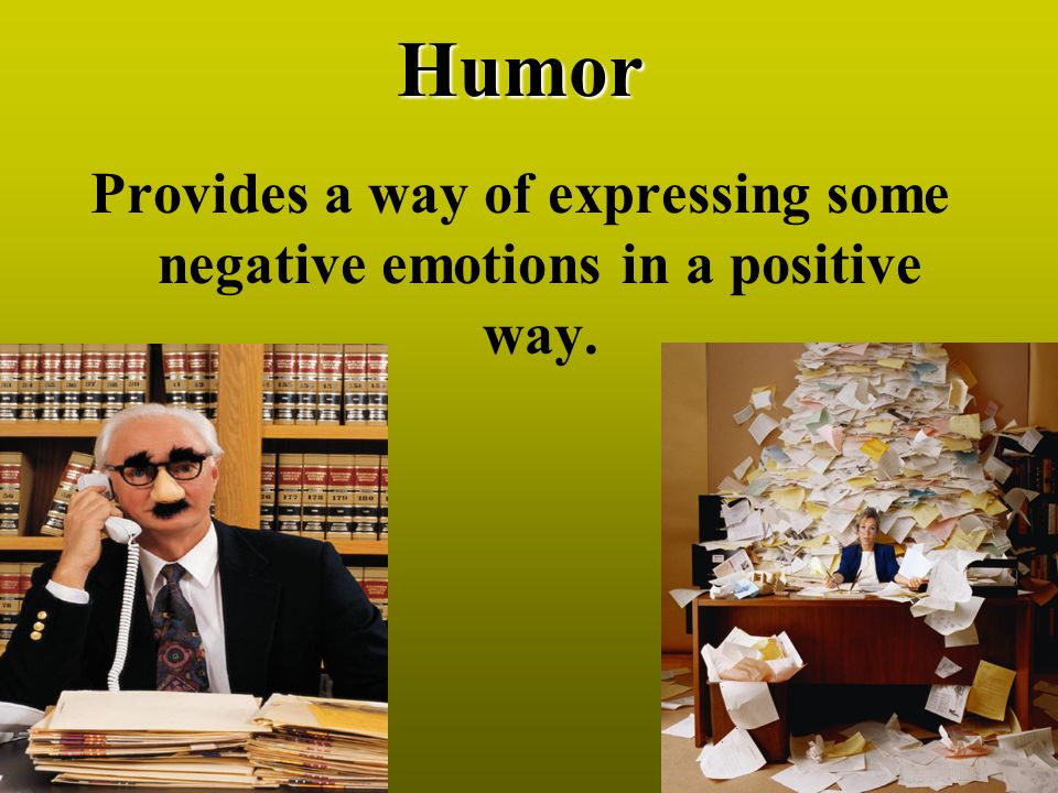 Humor Provides a way of expressing some negative emotions in a positive way.