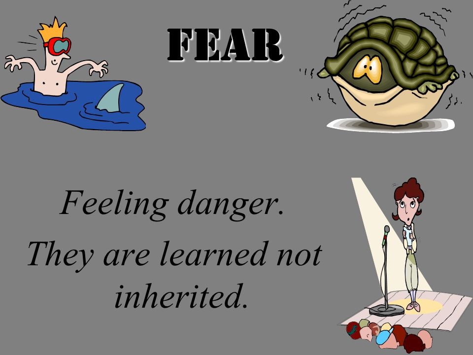 Fear Feeling danger. They are learned not inherited.