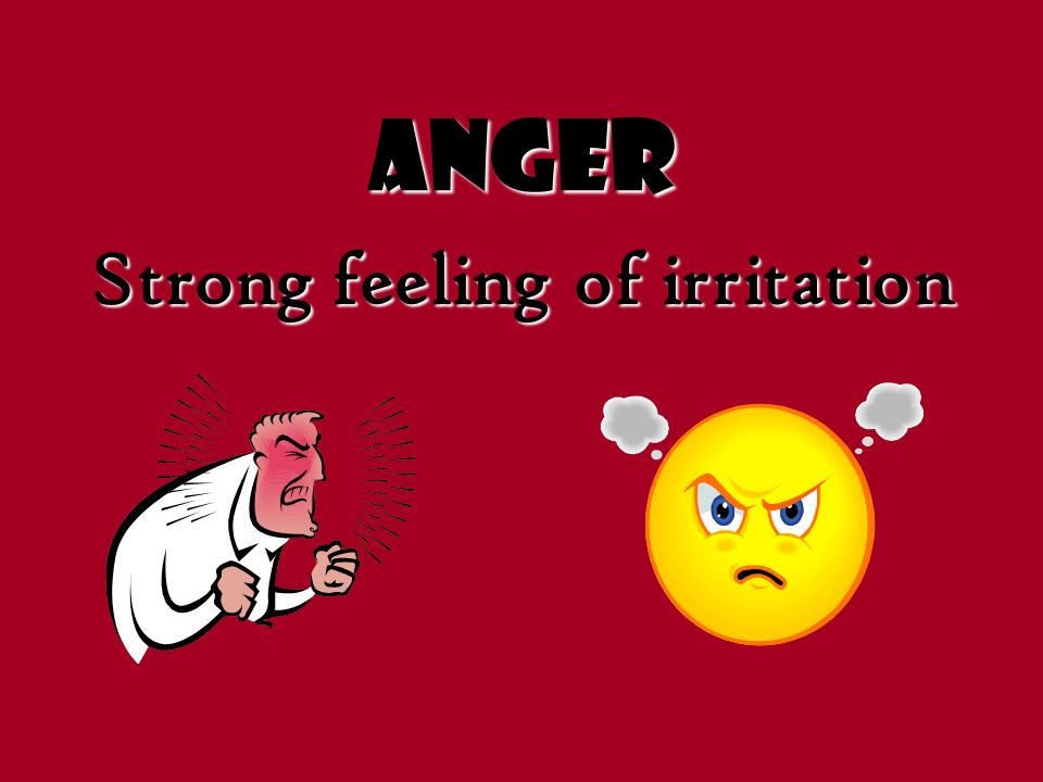 Anger Strong feeling of irritation