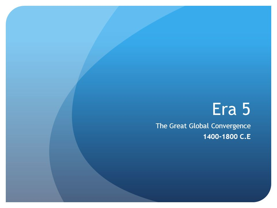 Era 5 The Great Global Convergence 1400-1800 C.E