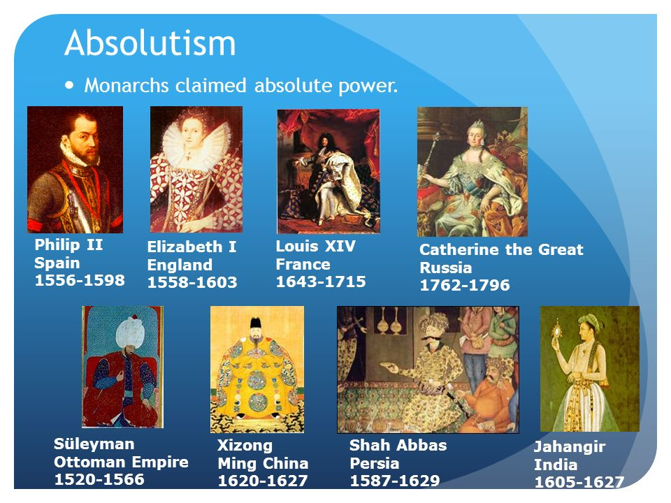 Absolutism Monarchs claimed absolute power. Louis XIV France 1643-1715 Catherine the Great Russia 1762-1796 Elizabeth I England 1558-1603 Philip II Sp