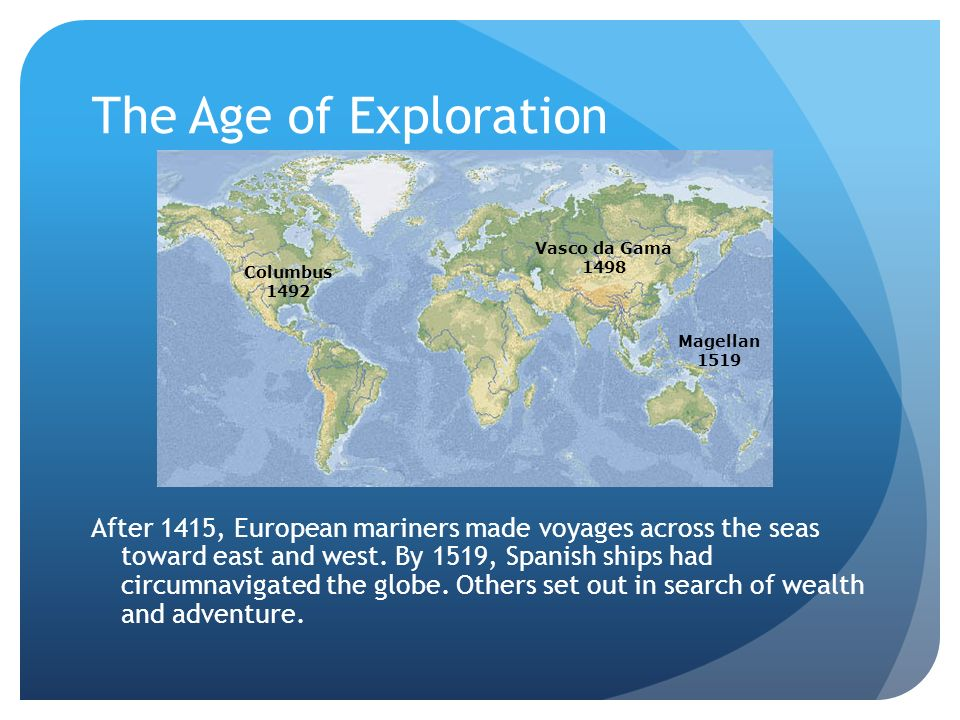 The Age of Exploration After 1415, European mariners made voyages across the seas toward east and west. By 1519, Spanish ships had circumnavigated the