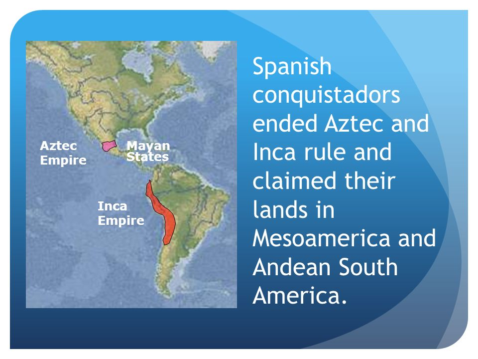 Spanish conquistadors ended Aztec and Inca rule and claimed their lands in Mesoamerica and Andean South America. Aztec Empire Mayan States Inca Empire