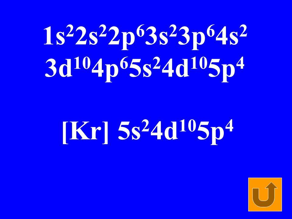 1s 2 2s 2 2p 6 3s 2 3p 6 4s 2 3d 10 4p 6 5s 2 4d 10 5p 4 [Kr] 5s 2 4d 10 5p 4