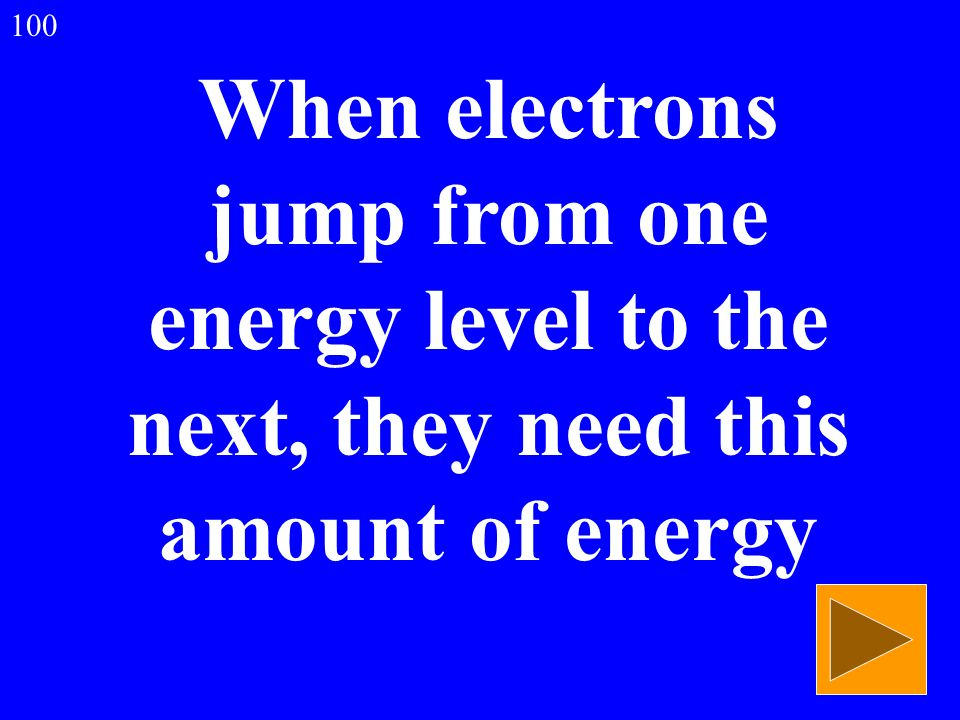 When electrons jump from one energy level to the next, they need this amount of energy 100