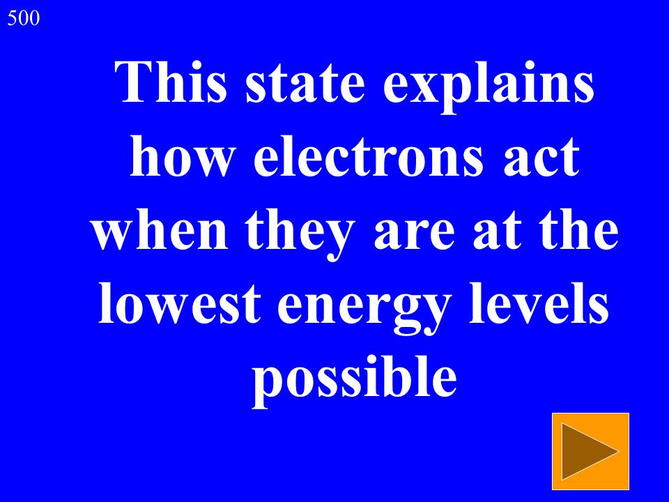 500 This state explains how electrons act when they are at the lowest energy levels possible