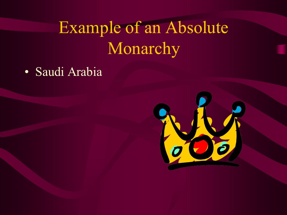 Absolute Monarchy A form of government in which a King or Queen exercises the supreme powers of government. Monarchs usually inherit their positions.