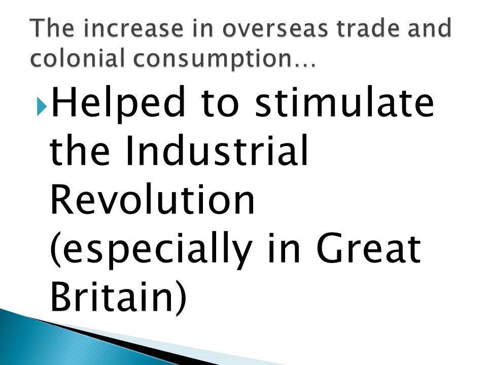 Helped to stimulate the Industrial Revolution (especially in Great Britain)