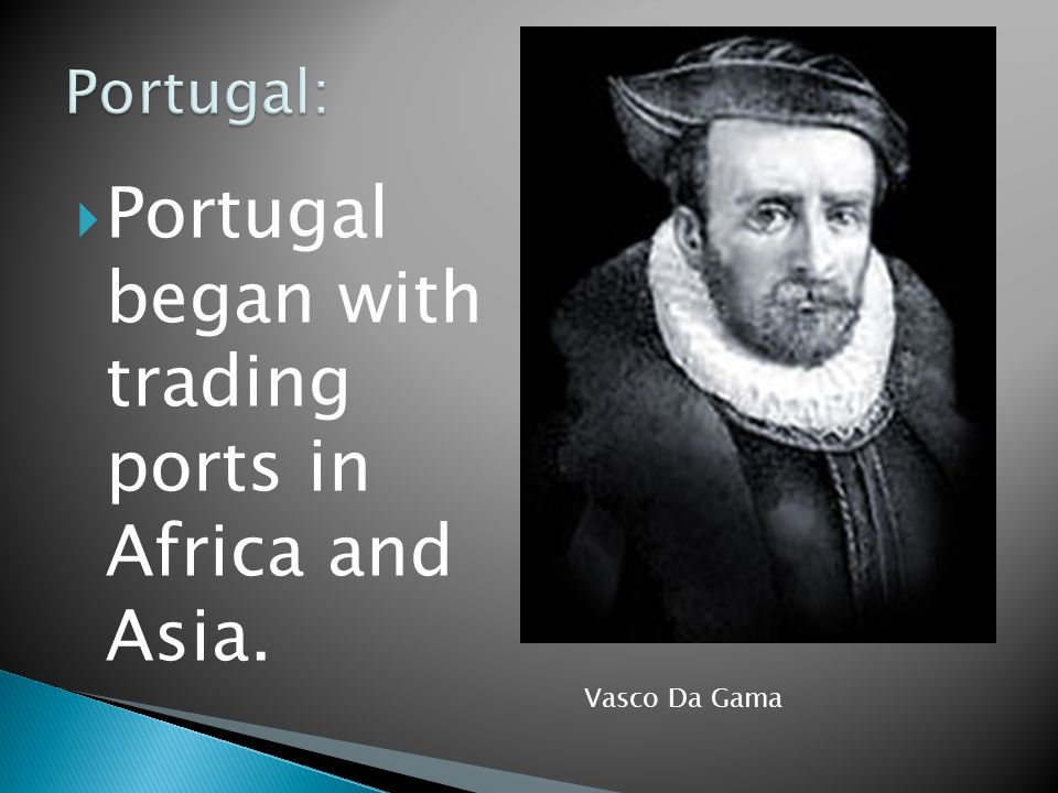 Portugal began with trading ports in Africa and Asia. Vasco Da Gama