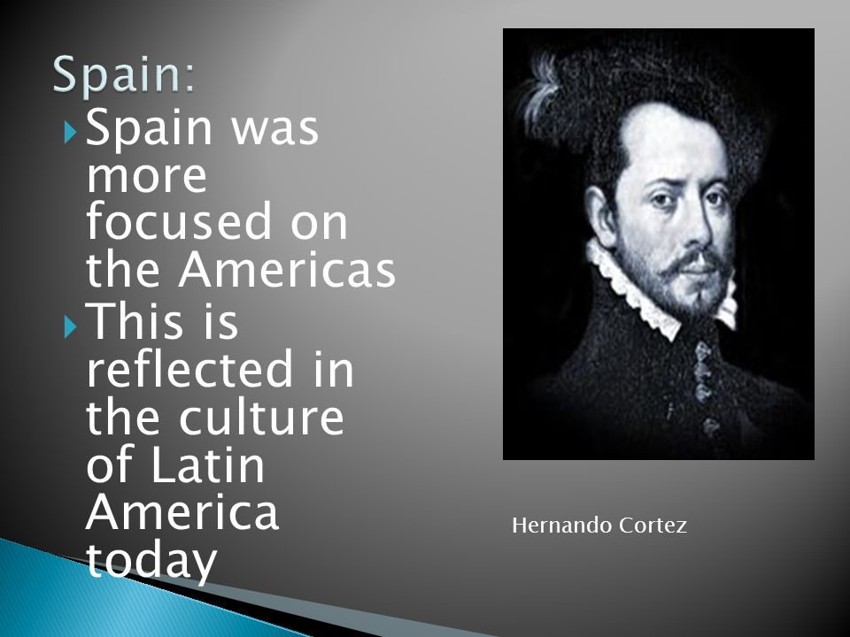 Spain was more focused on the Americas This is reflected in the culture of Latin America today Hernando Cortez