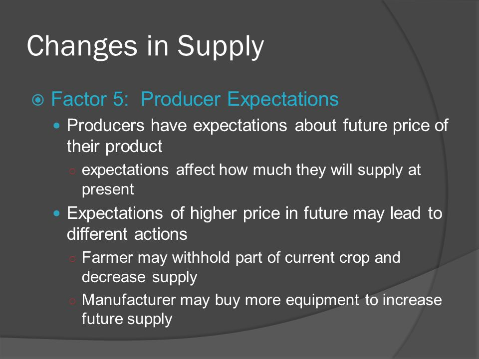 Changes in Supply Factor 5: Producer Expectations Producers have expectations about future price of their product expectations affect how much they wi