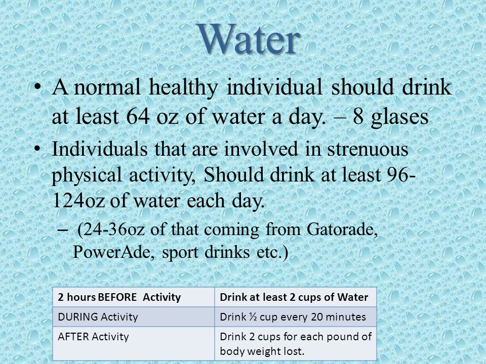 Water A normal healthy individual should drink at least 64 oz of water a day. – 8 glases Individuals that are involved in strenuous physical activity,