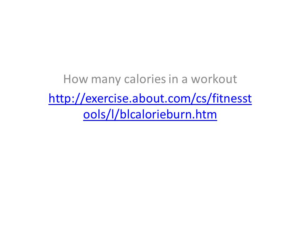 How many calories in a workout http://exercise.about.com/cs/fitnesst ools/l/blcalorieburn.htm