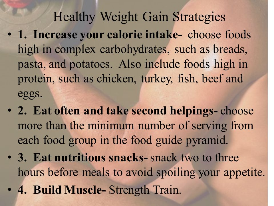 Healthy Weight Gain Strategies 1. Increase your calorie intake- choose foods high in complex carbohydrates, such as breads, pasta, and potatoes. Also