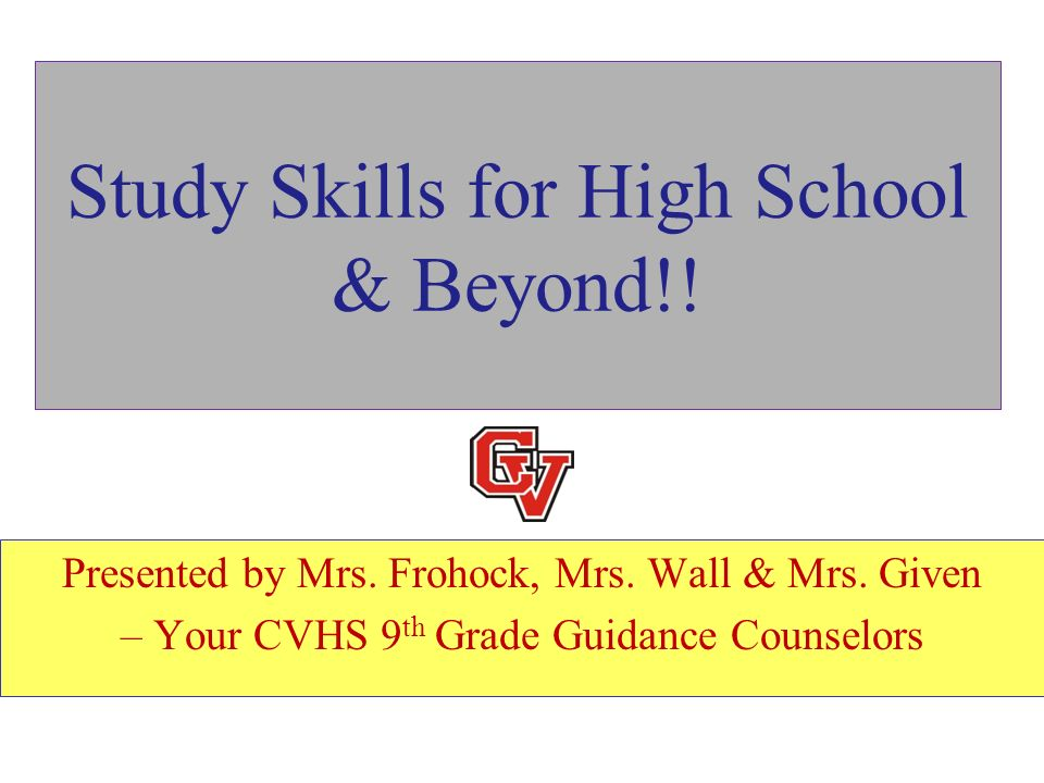 Study Skills for High School & Beyond!! Presented by Mrs. Frohock, Mrs. Wall & Mrs. Given – Your CVHS 9 th Grade Guidance Counselors