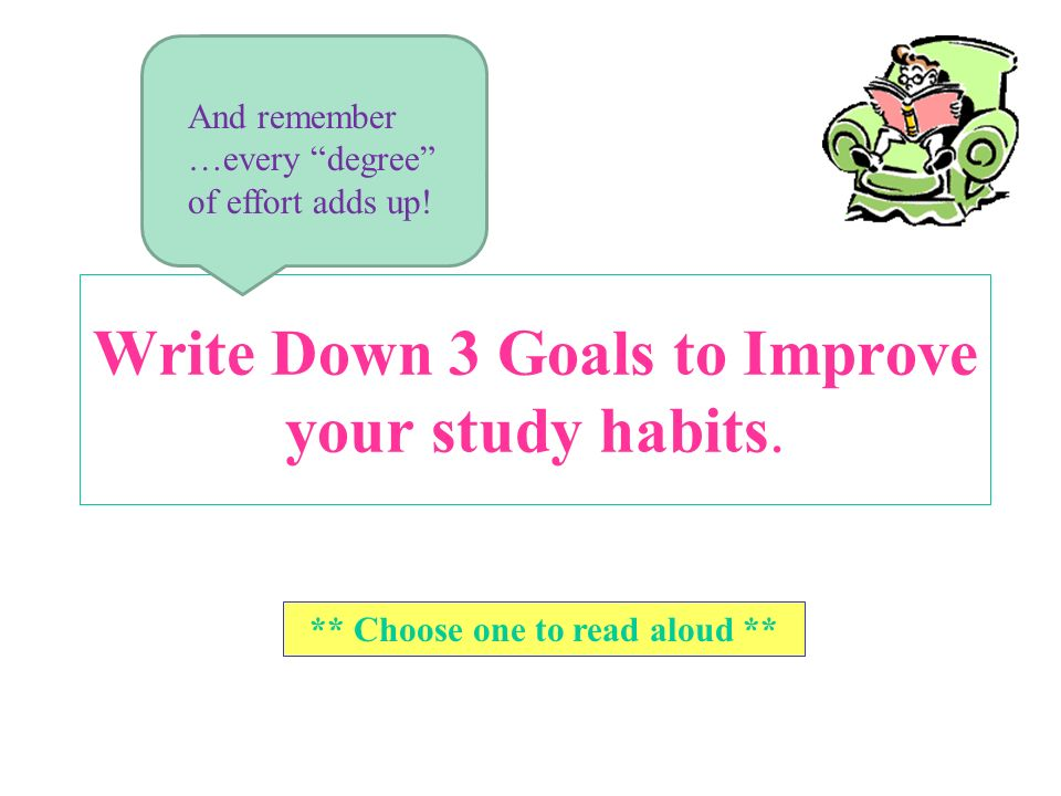 Write Down 3 Goals to Improve your study habits. ** Choose one to read aloud ** And remember …every degree of effort adds up!